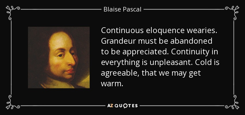 Continuous eloquence wearies. Grandeur must be abandoned to be appreciated. Continuity in everything is unpleasant. Cold is agreeable, that we may get warm. - Blaise Pascal