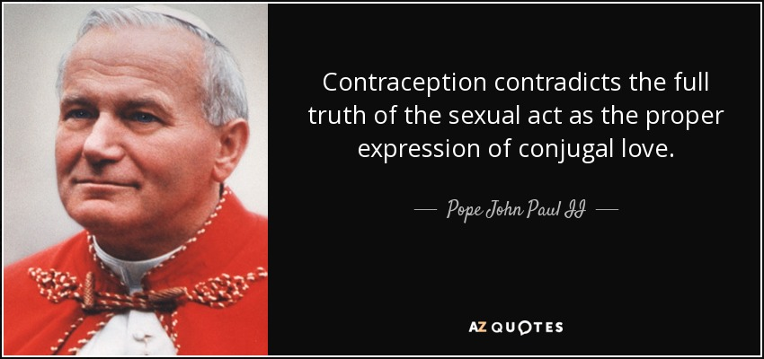 Contraception contradicts the full truth of the sexual act as the proper expression of conjugal love. - Pope John Paul II