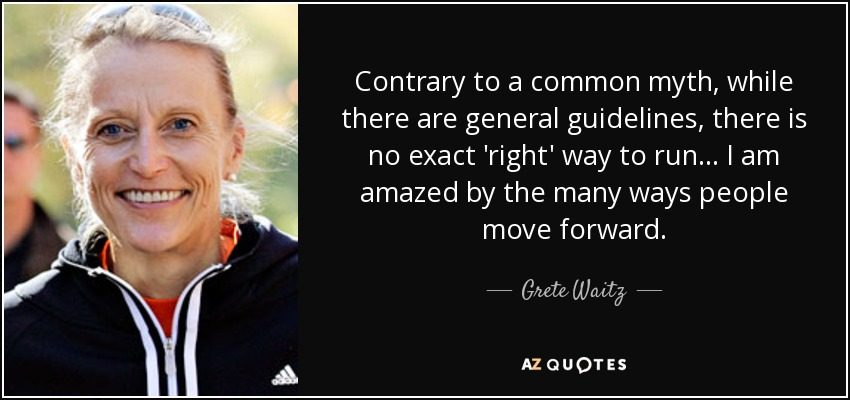 Contrary to a common myth, while there are general guidelines, there is no exact 'right' way to run ... I am amazed by the many ways people move forward. - Grete Waitz