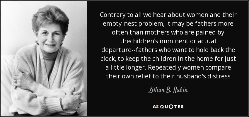 Contrary to all we hear about women and their empty-nest problem, it may be fathers more often than mothers who are pained by thechildren's imminent or actual departure--fathers who want to hold back the clock, to keep the children in the home for just a little longer. Repeatedly women compare their own relief to their husband's distress - Lillian B. Rubin