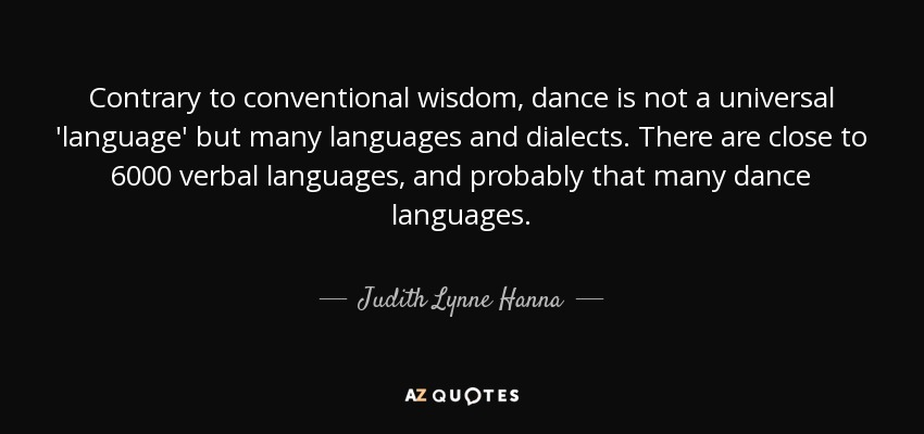 Contrary to conventional wisdom, dance is not a universal 'language' but many languages and dialects. There are close to 6000 verbal languages, and probably that many dance languages. - Judith Lynne Hanna