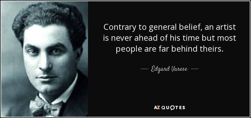 Contrary to general belief, an artist is never ahead of his time but most people are far behind theirs. - Edgard Varese