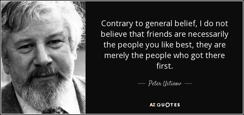Contrary to general belief, I do not believe that friends are necessarily the people you like best, they are merely the people who got there first. - Peter Ustinov