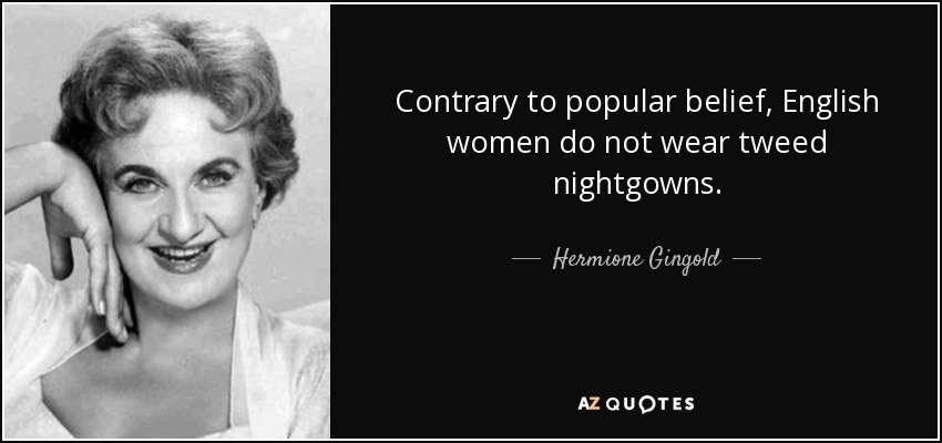 Contrary to popular belief, English women do not wear tweed nightgowns. - Hermione Gingold