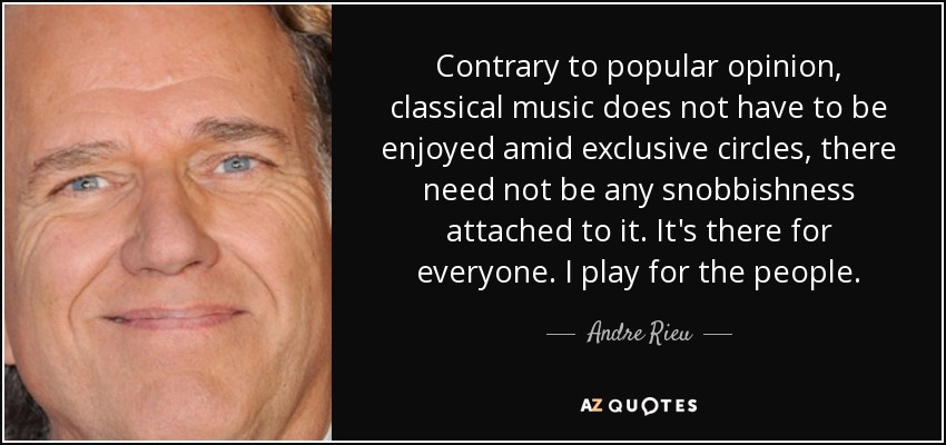 Contrary to popular opinion, classical music does not have to be enjoyed amid exclusive circles, there need not be any snobbishness attached to it. It's there for everyone. I play for the people. - Andre Rieu