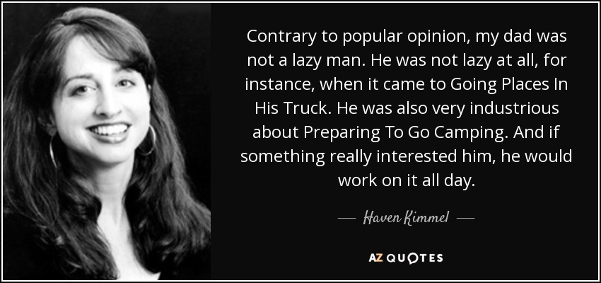 Contrary to popular opinion, my dad was not a lazy man. He was not lazy at all, for instance, when it came to Going Places In His Truck. He was also very industrious about Preparing To Go Camping. And if something really interested him, he would work on it all day. - Haven Kimmel