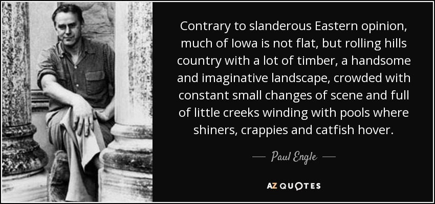 Contrary to slanderous Eastern opinion, much of Iowa is not flat, but rolling hills country with a lot of timber, a handsome and imaginative landscape, crowded with constant small changes of scene and full of little creeks winding with pools where shiners, crappies and catfish hover. - Paul Engle