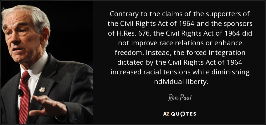 Contrary to the claims of the supporters of the Civil Rights Act of 1964 and the sponsors of H.Res. 676, the Civil Rights Act of 1964 did not improve race relations or enhance freedom. Instead, the forced integration dictated by the Civil Rights Act of 1964 increased racial tensions while diminishing individual liberty. - Ron Paul