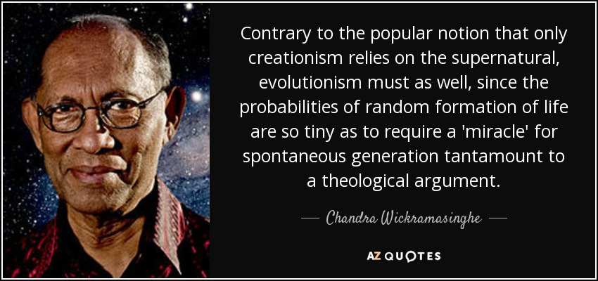 Contrary to the popular notion that only creationism relies on the supernatural, evolutionism must as well, since the probabilities of random formation of life are so tiny as to require a 'miracle' for spontaneous generation tantamount to a theological argument. - Chandra Wickramasinghe