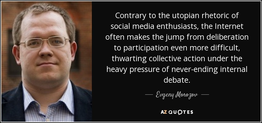 Contrary to the utopian rhetoric of social media enthusiasts, the Internet often makes the jump from deliberation to participation even more difficult, thwarting collective action under the heavy pressure of never-ending internal debate. - Evgeny Morozov
