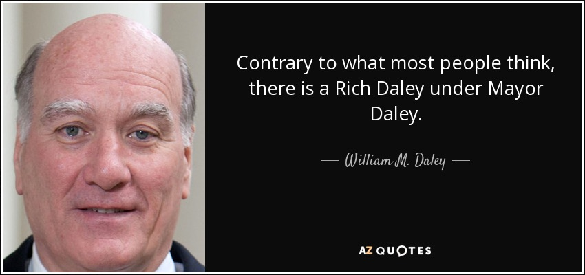 Contrary to what most people think, there is a Rich Daley under Mayor Daley. - William M. Daley