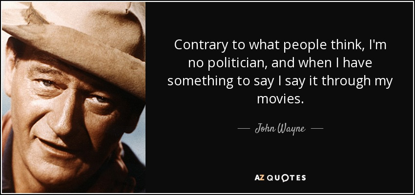 Contrary to what people think, I'm no politician, and when I have something to say I say it through my movies. - John Wayne