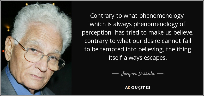 Contrary to what phenomenology- which is always phenomenology of perception- has tried to make us believe, contrary to what our desire cannot fail to be tempted into believing, the thing itself always escapes. - Jacques Derrida