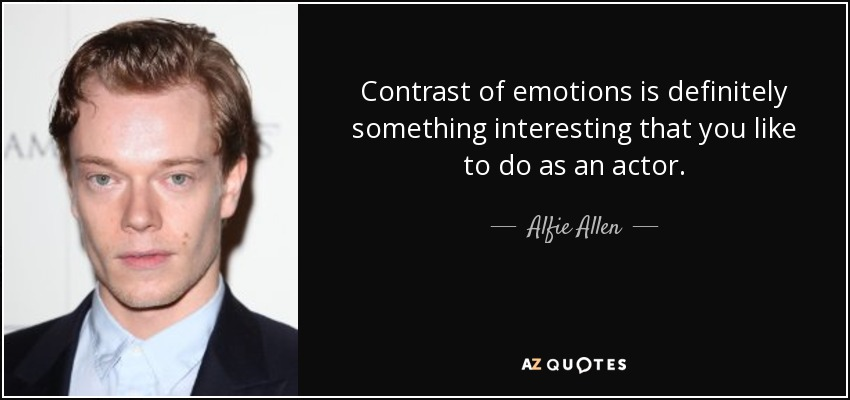 Contrast of emotions is definitely something interesting that you like to do as an actor. - Alfie Allen