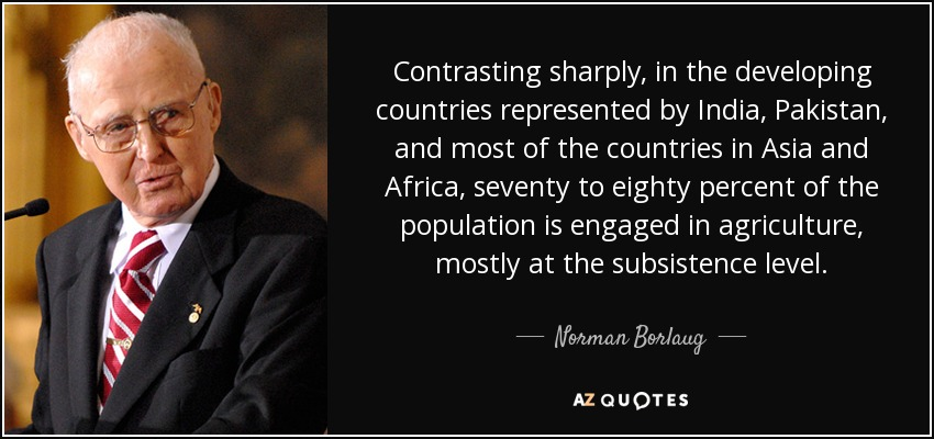 Contrasting sharply, in the developing countries represented by India, Pakistan, and most of the countries in Asia and Africa, seventy to eighty percent of the population is engaged in agriculture, mostly at the subsistence level. - Norman Borlaug