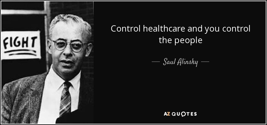 Control healthcare and you control the people - Saul Alinsky
