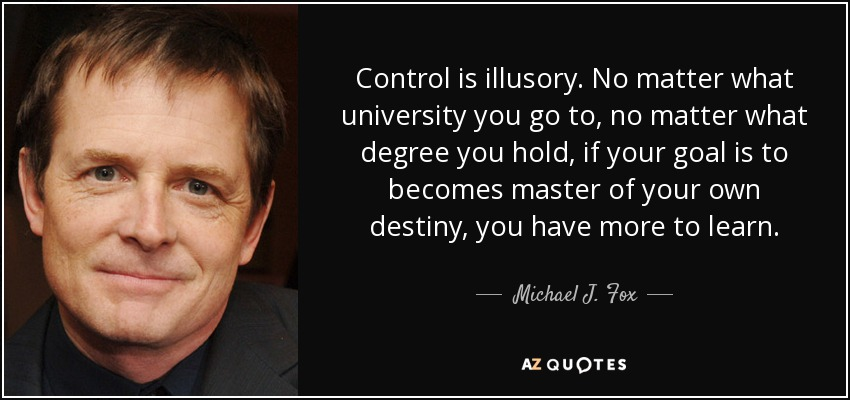 Control is illusory. No matter what university you go to, no matter what degree you hold, if your goal is to becomes master of your own destiny, you have more to learn. - Michael J. Fox