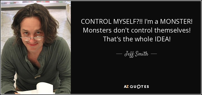CONTROL MYSELF?!! I'm a MONSTER! Monsters don't control themselves! That's the whole IDEA! - Jeff Smith
