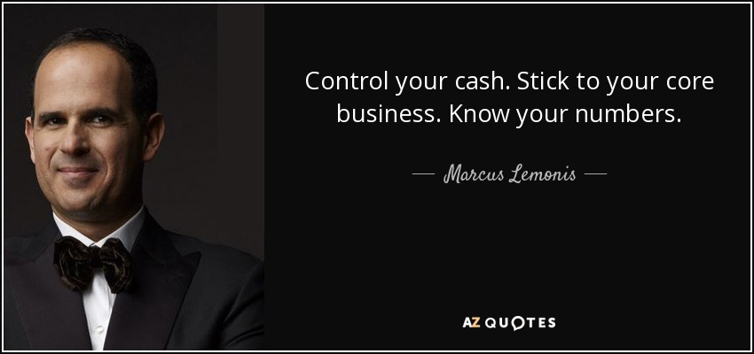 Control your cash. Stick to your core business. Know your numbers. - Marcus Lemonis
