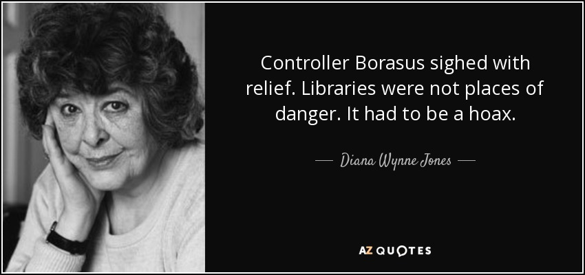Controller Borasus sighed with relief. Libraries were not places of danger. It had to be a hoax. - Diana Wynne Jones