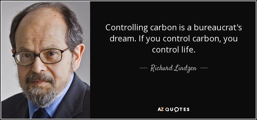 Controlling carbon is a bureaucrat's dream. If you control carbon, you control life. - Richard Lindzen