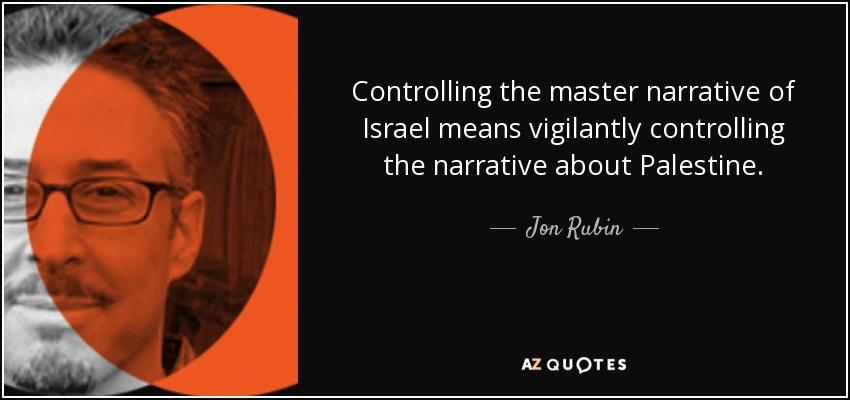 Controlling the master narrative of Israel means vigilantly controlling the narrative about Palestine. - Jon Rubin