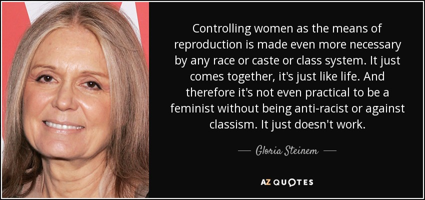 Controlling women as the means of reproduction is made even more necessary by any race or caste or class system. It just comes together, it's just like life. And therefore it's not even practical to be a feminist without being anti-racist or against classism. It just doesn't work. - Gloria Steinem