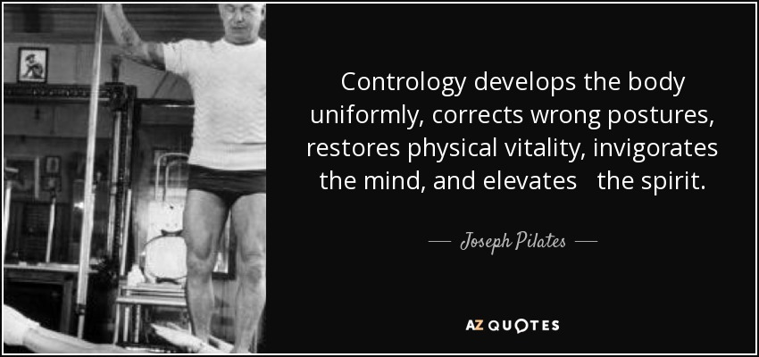Contrology develops the body uniformly, corrects wrong postures, restores physical vitality, invigorates the mind, and elevates the spirit. - Joseph Pilates