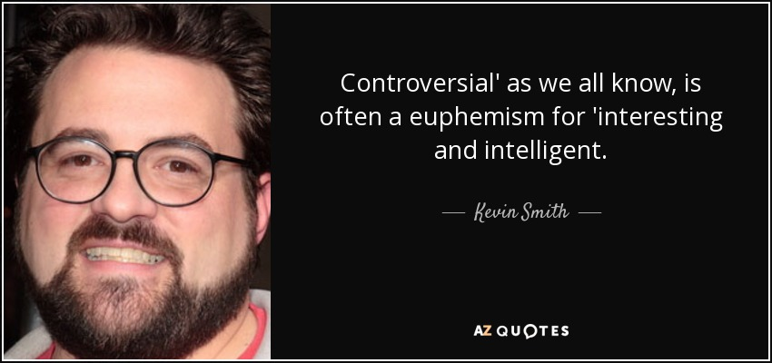 Controversial' as we all know, is often a euphemism for 'interesting and intelligent. - Kevin Smith