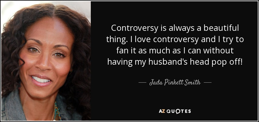 Controversy is always a beautiful thing. I love controversy and I try to fan it as much as I can without having my husband's head pop off! - Jada Pinkett Smith