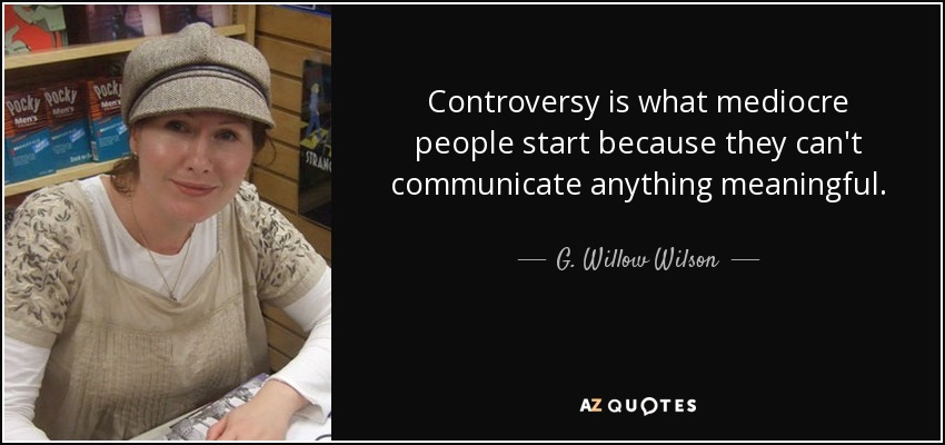 Controversy is what mediocre people start because they can't communicate anything meaningful. - G. Willow Wilson