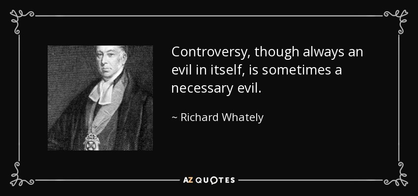 Controversy, though always an evil in itself, is sometimes a necessary evil. - Richard Whately