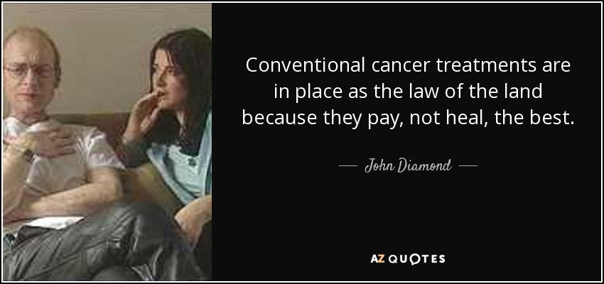 Conventional cancer treatments are in place as the law of the land because they pay, not heal, the best. - John Diamond