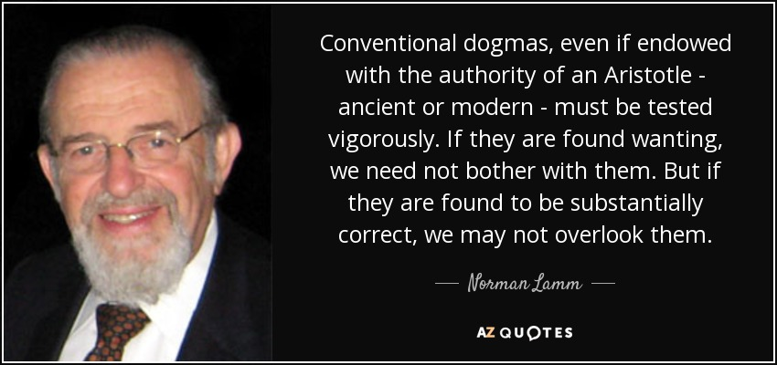 Conventional dogmas, even if endowed with the authority of an Aristotle - ancient or modern - must be tested vigorously. If they are found wanting, we need not bother with them. But if they are found to be substantially correct, we may not overlook them. - Norman Lamm