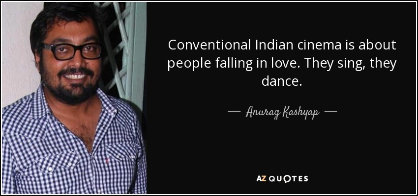 Conventional Indian cinema is about people falling in love. They sing, they dance. - Anurag Kashyap