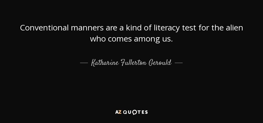 Conventional manners are a kind of literacy test for the alien who comes among us. - Katharine Fullerton Gerould