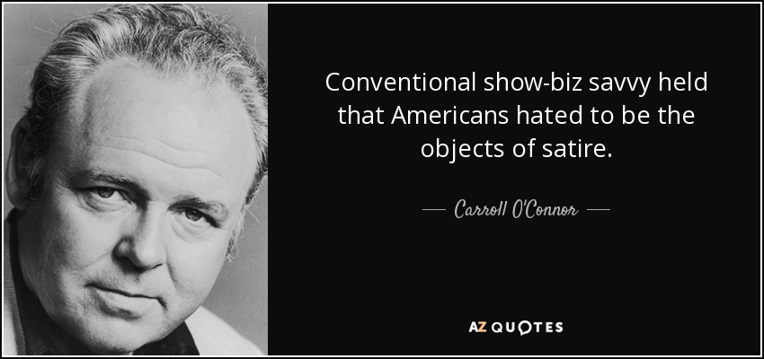 Conventional show-biz savvy held that Americans hated to be the objects of satire. - Carroll O'Connor
