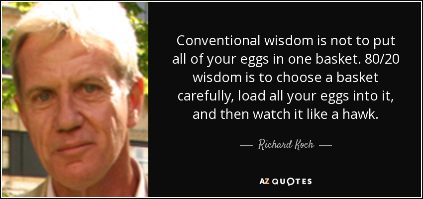 Conventional wisdom is not to put all of your eggs in one basket. 80/20 wisdom is to choose a basket carefully, load all your eggs into it, and then watch it like a hawk. - Richard Koch