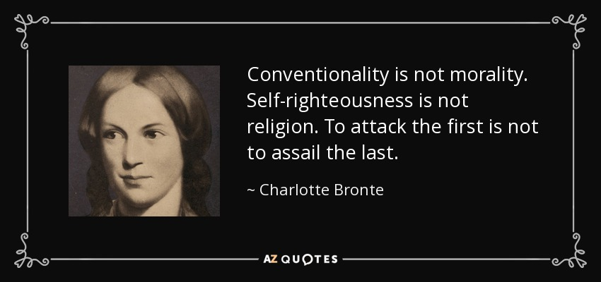 Conventionality is not morality. Self-righteousness is not religion. To attack the first is not to assail the last. - Charlotte Bronte