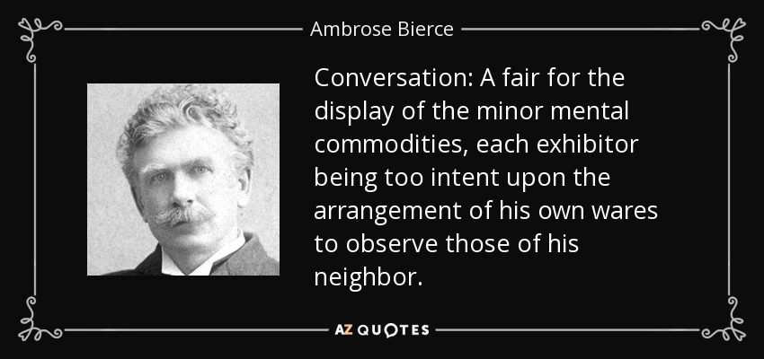 Conversation: A fair for the display of the minor mental commodities, each exhibitor being too intent upon the arrangement of his own wares to observe those of his neighbor. - Ambrose Bierce