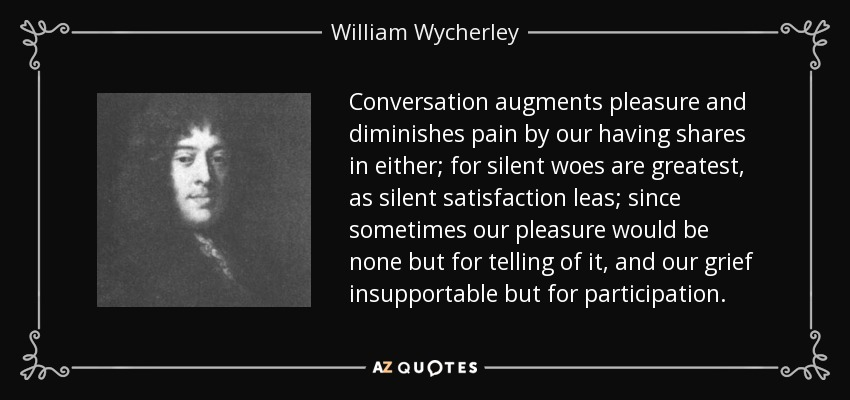Conversation augments pleasure and diminishes pain by our having shares in either; for silent woes are greatest, as silent satisfaction leas; since sometimes our pleasure would be none but for telling of it, and our grief insupportable but for participation. - William Wycherley