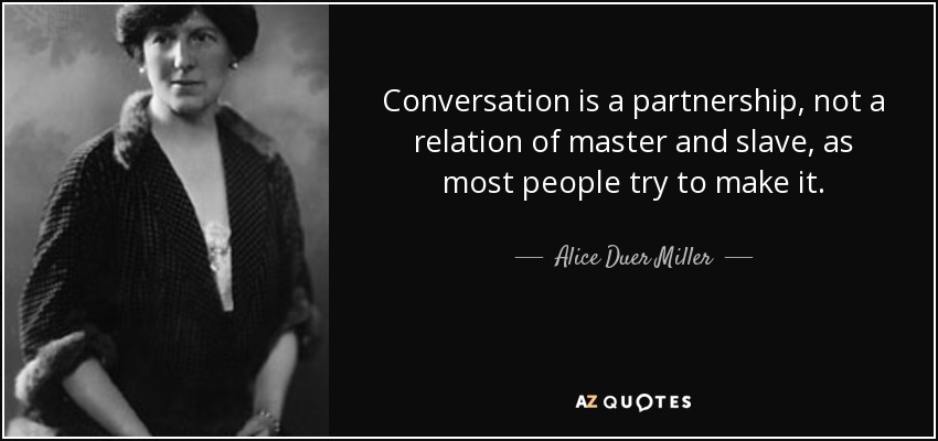 Conversation is a partnership, not a relation of master and slave, as most people try to make it. - Alice Duer Miller