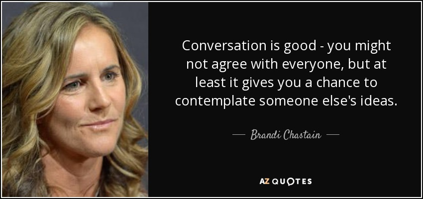 Conversation is good - you might not agree with everyone, but at least it gives you a chance to contemplate someone else's ideas. - Brandi Chastain