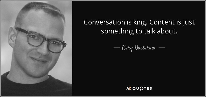 Conversation is king. Content is just something to talk about. - Cory Doctorow