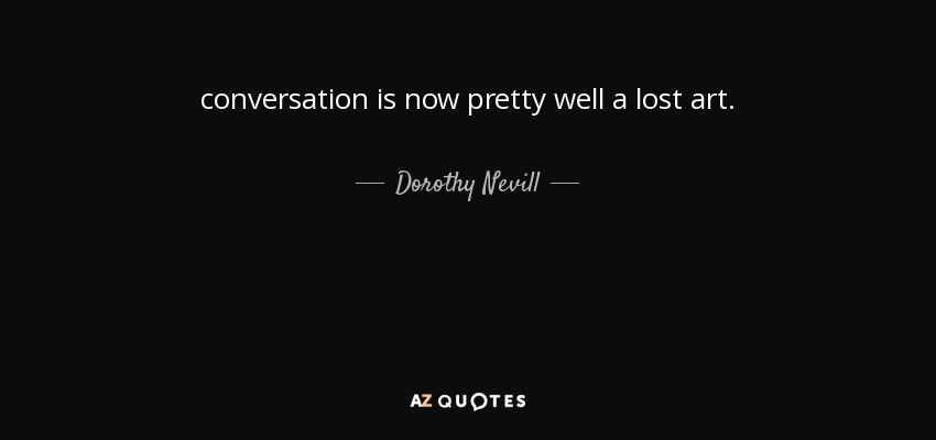 conversation is now pretty well a lost art. - Dorothy Nevill