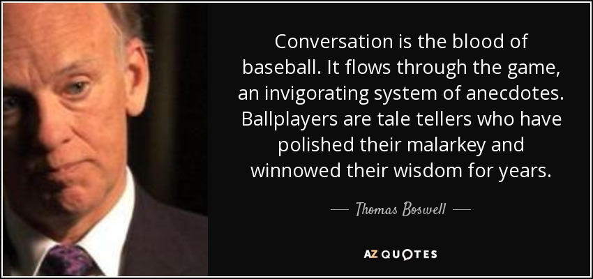 Conversation is the blood of baseball. It flows through the game, an invigorating system of anecdotes. Ballplayers are tale tellers who have polished their malarkey and winnowed their wisdom for years. - Thomas Boswell