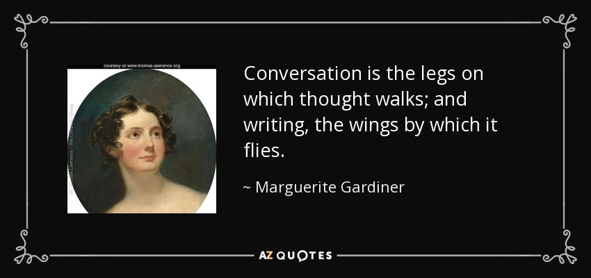 Conversation is the legs on which thought walks; and writing, the wings by which it flies. - Marguerite Gardiner, Countess of Blessington