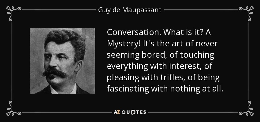 Conversation. What is it? A Mystery! It's the art of never seeming bored, of touching everything with interest, of pleasing with trifles, of being fascinating with nothing at all. - Guy de Maupassant