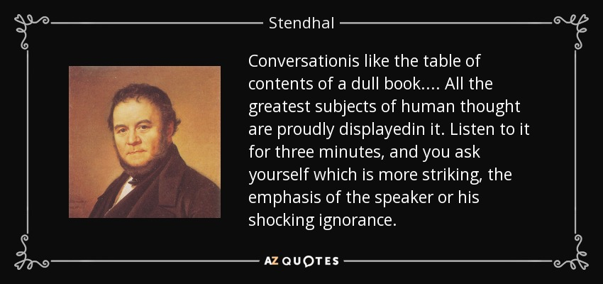 Conversationis like the table of contents of a dull book.... All the greatest subjects of human thought are proudly displayedin it. Listen to it for three minutes, and you ask yourself which is more striking, the emphasis of the speaker or his shocking ignorance. - Stendhal