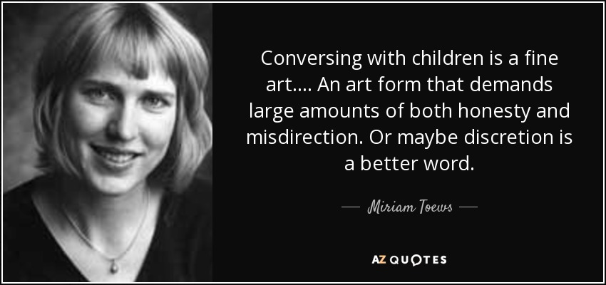 Conversing with children is a fine art.... An art form that demands large amounts of both honesty and misdirection. Or maybe discretion is a better word. - Miriam Toews